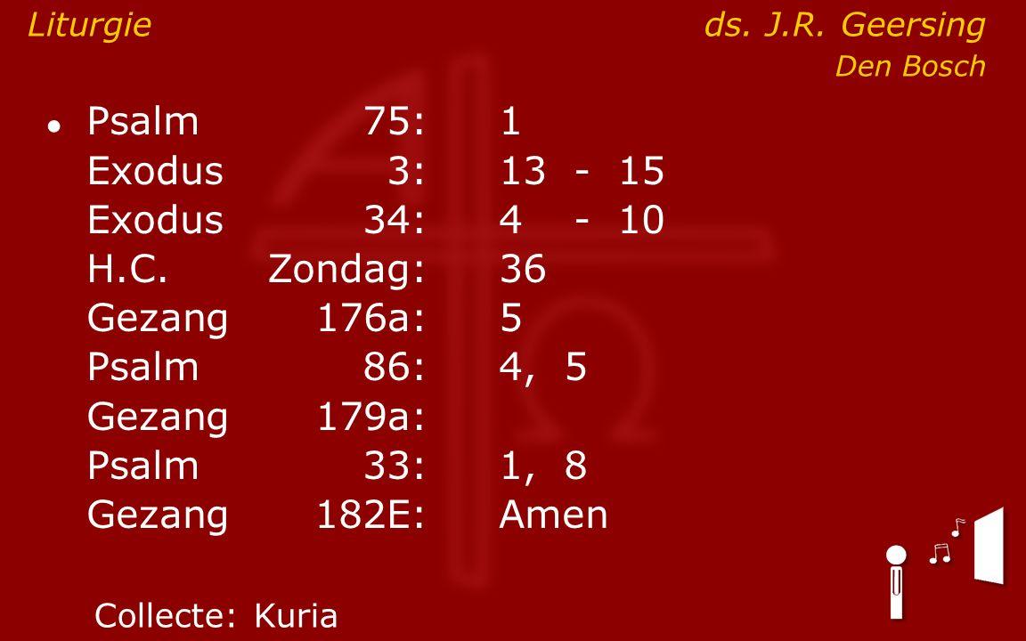 ● Psalm75:1 Exodus 3:13- 15 Exodus34:4 - 10 H.C.Zondag:36 Gezang176a:5 Psalm86:4, 5 Gezang179a: Psalm33:1, 8 Gezang 182E:Amen Liturgieds.