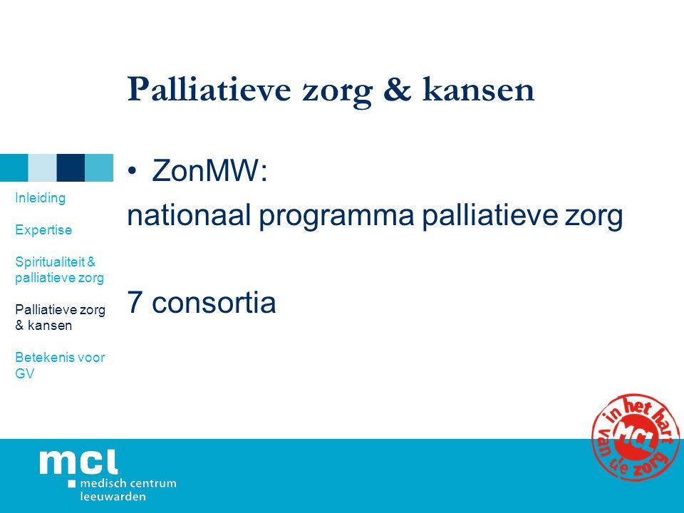Palliatieve zorg & kansen ZonMW: nationaal programma palliatieve zorg 7 consortia Inleiding Expertise Spiritualiteit & palliatieve zorg Palliatieve zorg & kansen Betekenis voor GV