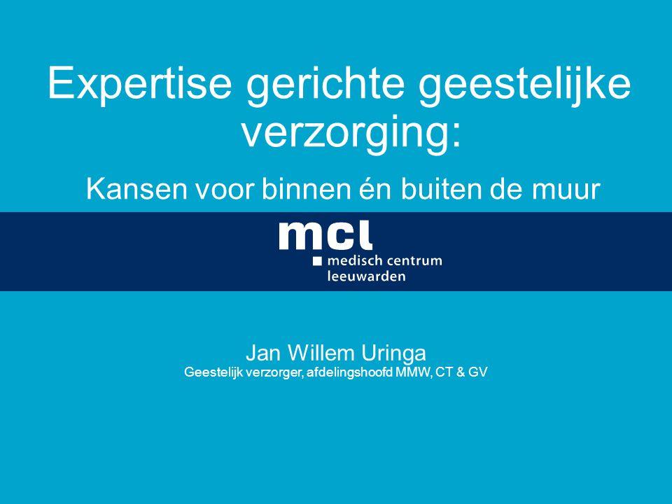 Expertise gerichte geestelijke verzorging: Kansen voor binnen én buiten de muur Jan Willem Uringa Geestelijk verzorger, afdelingshoofd MMW, CT & GV