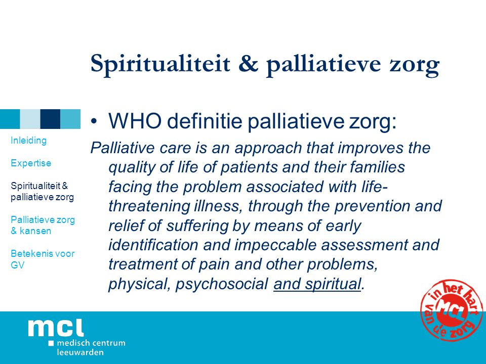 Spiritualiteit & palliatieve zorg WHO definitie palliatieve zorg: Palliative care is an approach that improves the quality of life of patients and their families facing the problem associated with life- threatening illness, through the prevention and relief of suffering by means of early identification and impeccable assessment and treatment of pain and other problems, physical, psychosocial and spiritual.