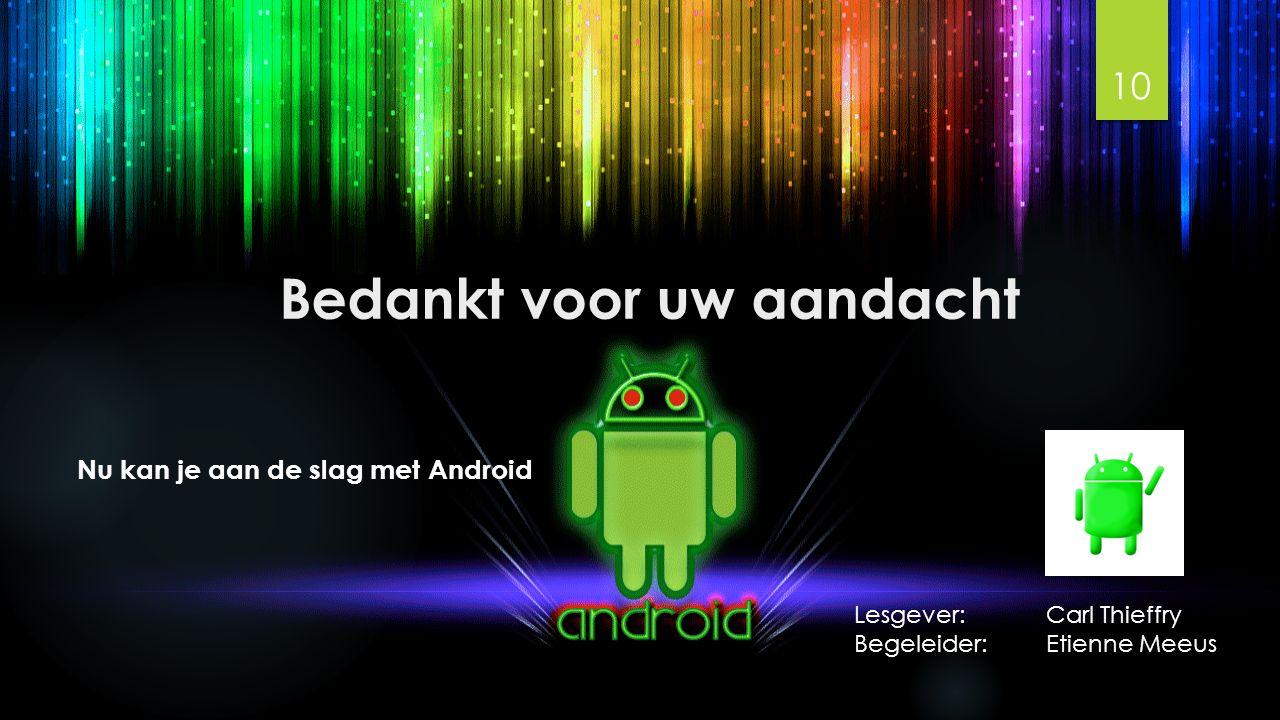 Bedankt voor uw aandacht 10 Nu kan je aan de slag met Android Lesgever: Carl Thieffry Begeleider: Etienne Meeus