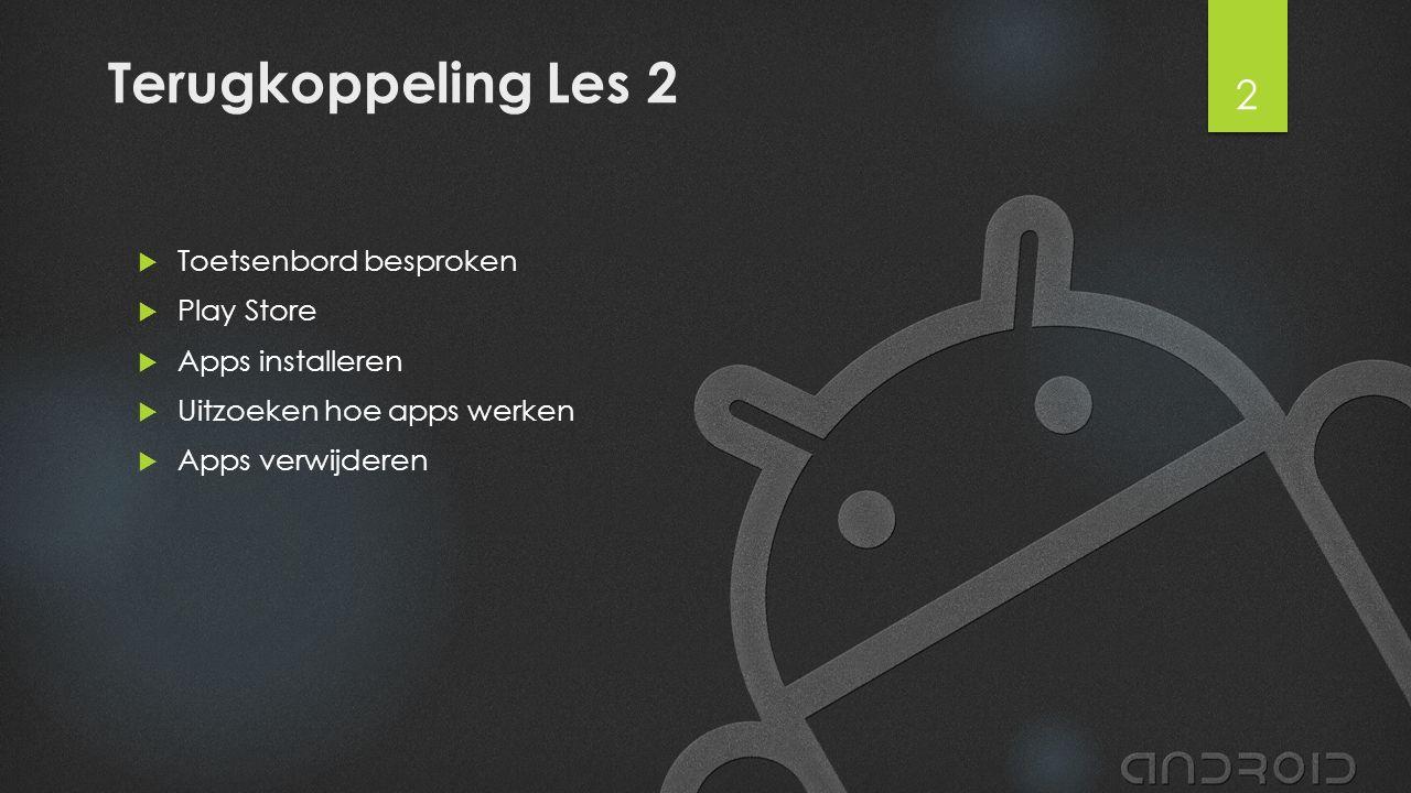 Terugkoppeling Les 2  Toetsenbord besproken  Play Store  Apps installeren  Uitzoeken hoe apps werken  Apps verwijderen 2