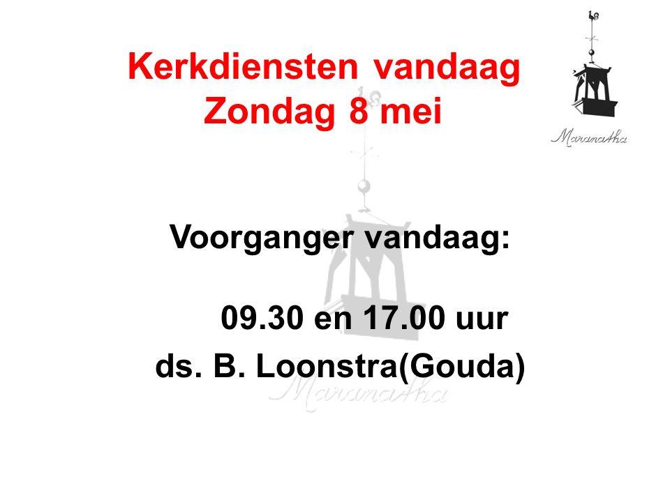 Voorganger vandaag: 09.30 en 17.00 uur ds. B. Loonstra(Gouda) Kerkdiensten vandaag Zondag 8 mei