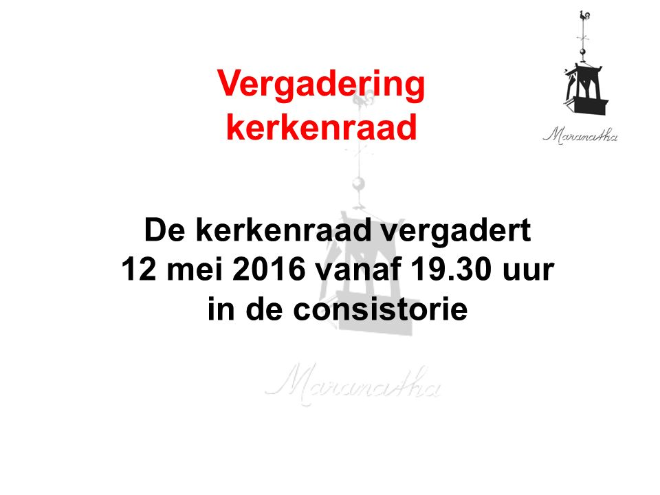 De kerkenraad vergadert 12 mei 2016 vanaf 19.30 uur in de consistorie Vergadering kerkenraad