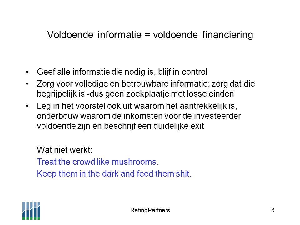 RatingPartners3 Voldoende informatie = voldoende financiering Geef alle informatie die nodig is, blijf in control Zorg voor volledige en betrouwbare informatie; zorg dat die begrijpelijk is -dus geen zoekplaatje met losse einden Leg in het voorstel ook uit waarom het aantrekkelijk is, onderbouw waarom de inkomsten voor de investeerder voldoende zijn en beschrijf een duidelijke exit Wat niet werkt: Treat the crowd like mushrooms.