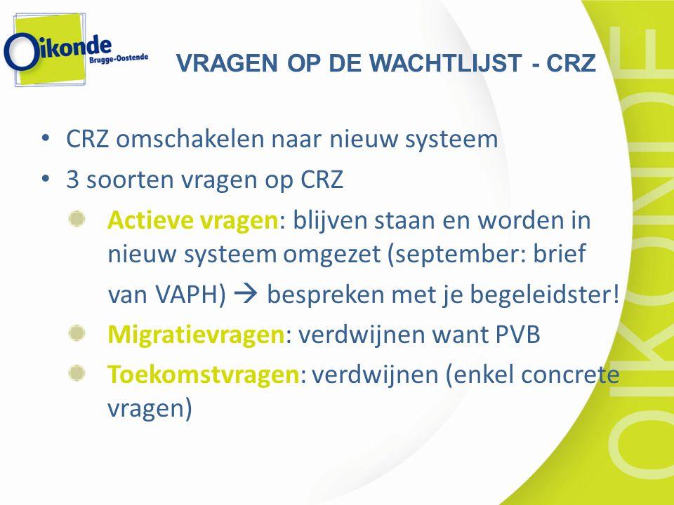 CRZ omschakelen naar nieuw systeem 3 soorten vragen op CRZ Actieve vragen: blijven staan en worden in nieuw systeem omgezet (september: brief van VAPH)  bespreken met je begeleidster.