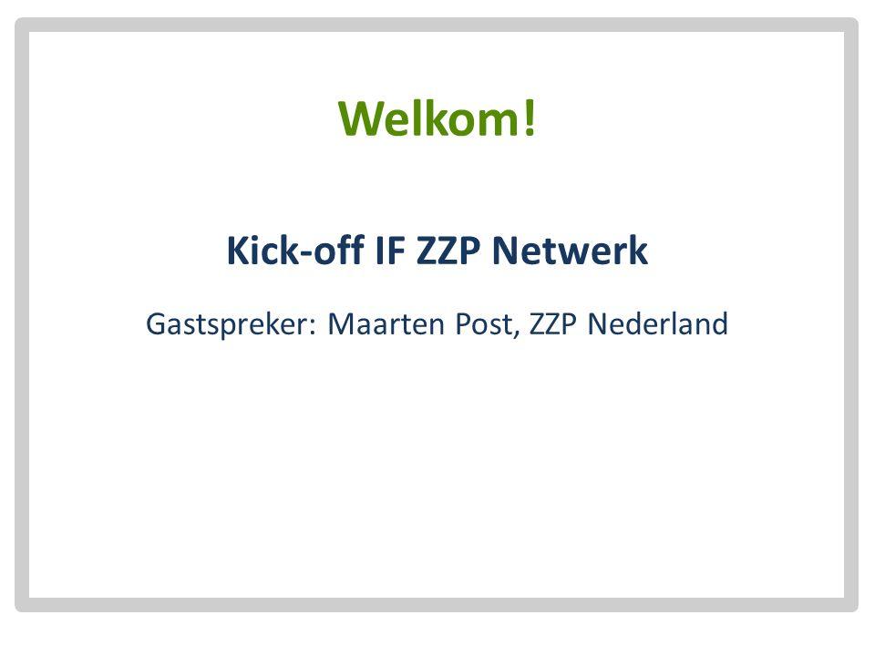 Welkom! Kick-off IF ZZP Netwerk Gastspreker: Maarten Post, ZZP Nederland