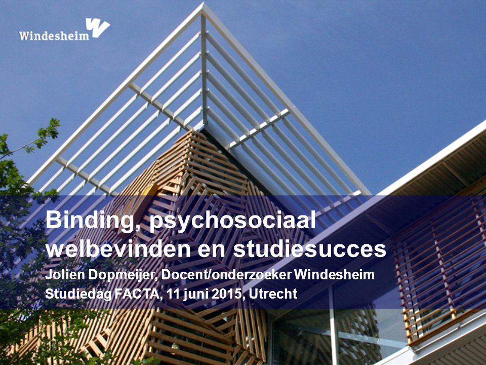 Binding, psychosociaal welbevinden en studiesucces Jolien Dopmeijer, Docent/onderzoeker Windesheim Studiedag FACTA, 11 juni 2015, Utrecht