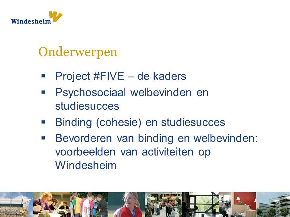 Onderwerpen  Project #FIVE – de kaders  Psychosociaal welbevinden en studiesucces  Binding (cohesie) en studiesucces  Bevorderen van binding en welbevinden: voorbeelden van activiteiten op Windesheim