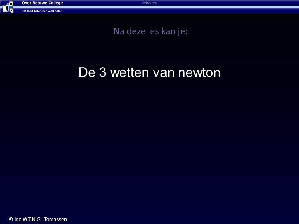 rekenen © Ing W.T.N.G. Tomassen Na deze les kan je: De 3 wetten van newton
