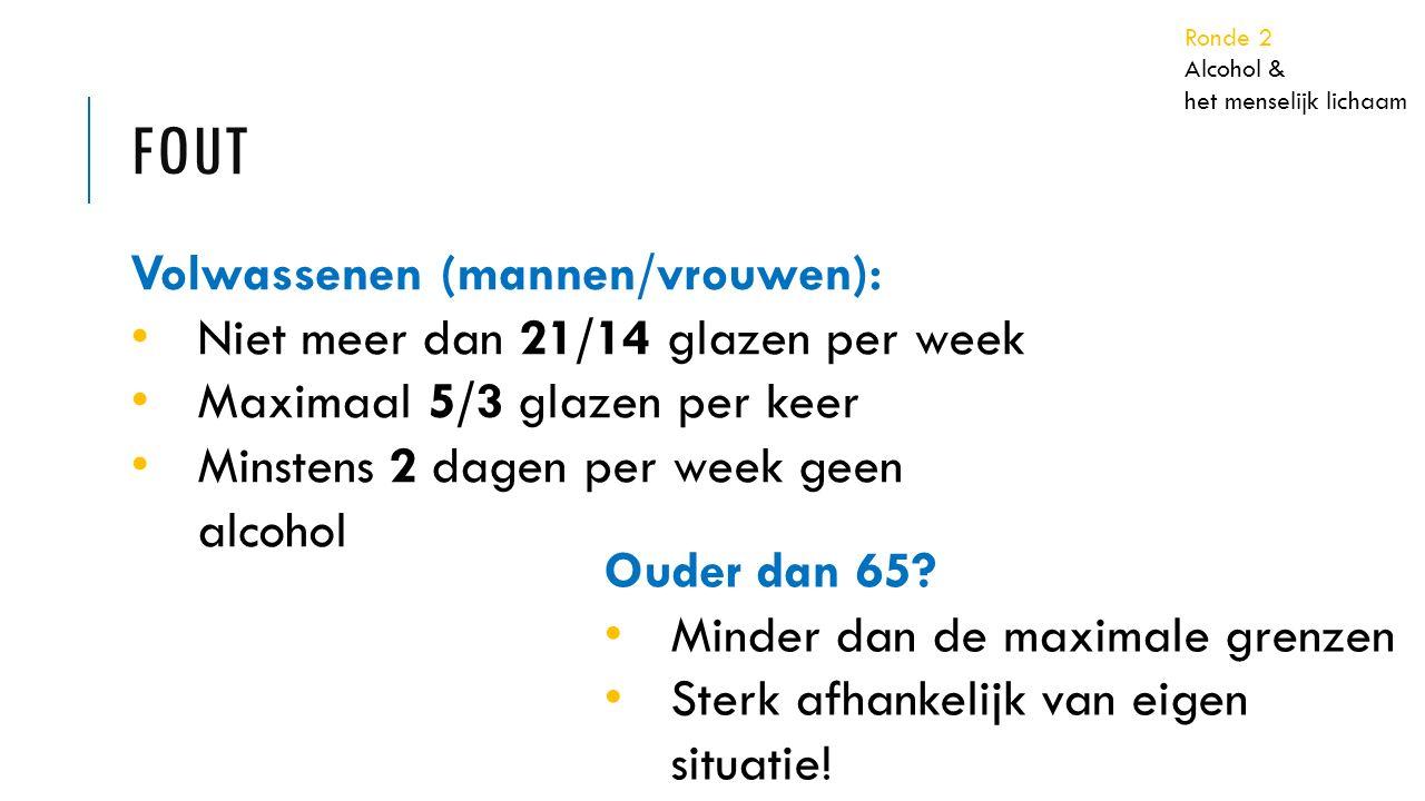 FOUT Volwassenen (mannen/vrouwen): Niet meer dan 21/14 glazen per week Maximaal 5/3 glazen per keer Minstens 2 dagen per week geen alcohol Ouder dan 65.