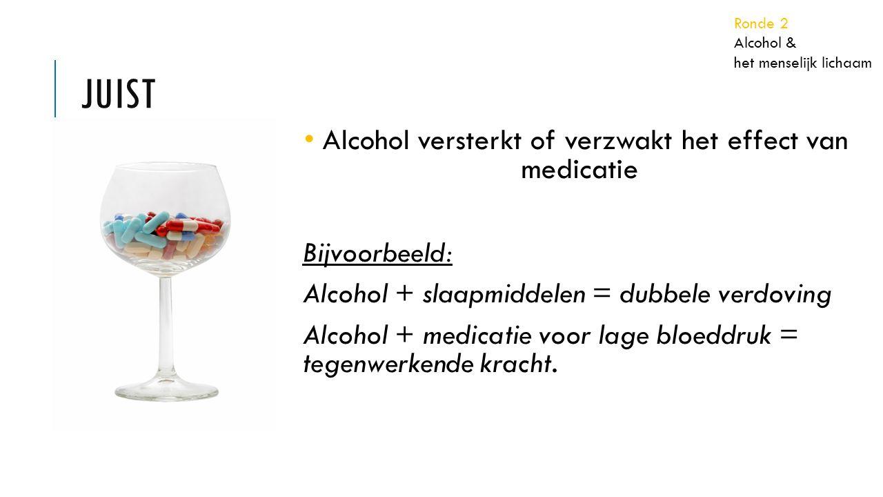 JUIST Alcohol versterkt of verzwakt het effect van medicatie Bijvoorbeeld: Alcohol + slaapmiddelen = dubbele verdoving Alcohol + medicatie voor lage bloeddruk = tegenwerkende kracht.