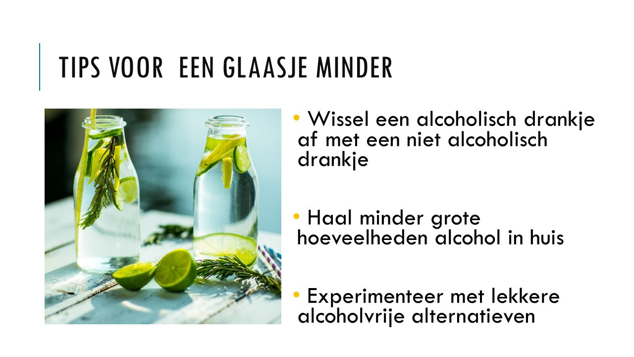 TIPS VOOR EEN GLAASJE MINDER Wissel een alcoholisch drankje af met een niet alcoholisch drankje Haal minder grote hoeveelheden alcohol in huis Experimenteer met lekkere alcoholvrije alternatieven