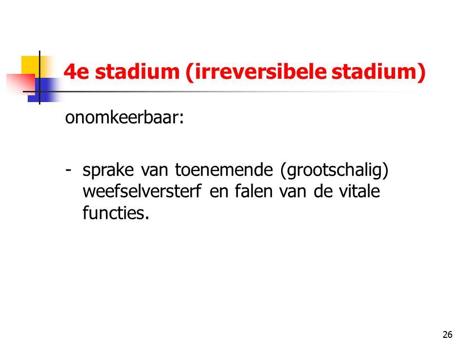 26 4e stadium (irreversibele stadium) onomkeerbaar: -sprake van toenemende (grootschalig) weefselversterf en falen van de vitale functies.
