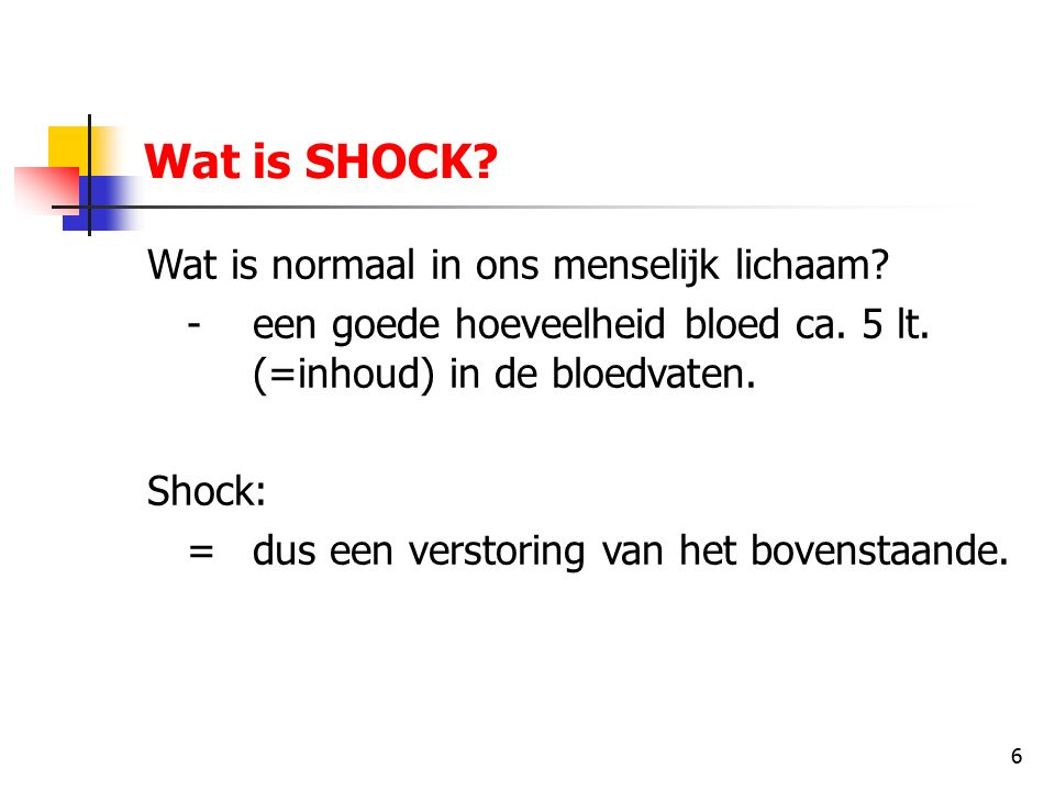 6 Wat is SHOCK? Wat is normaal in ons menselijk lichaam? -een goede hoeveelheid bloed ca. 5 lt. (=inhoud) in de bloedvaten. Shock: = dus een verstorin