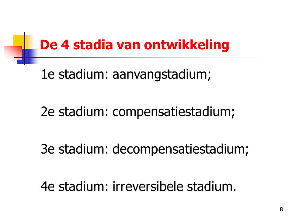 8 De 4 stadia van ontwikkeling 1e stadium: aanvangstadium; 2e stadium: compensatiestadium; 3e stadium: decompensatiestadium; 4e stadium: irreversibele