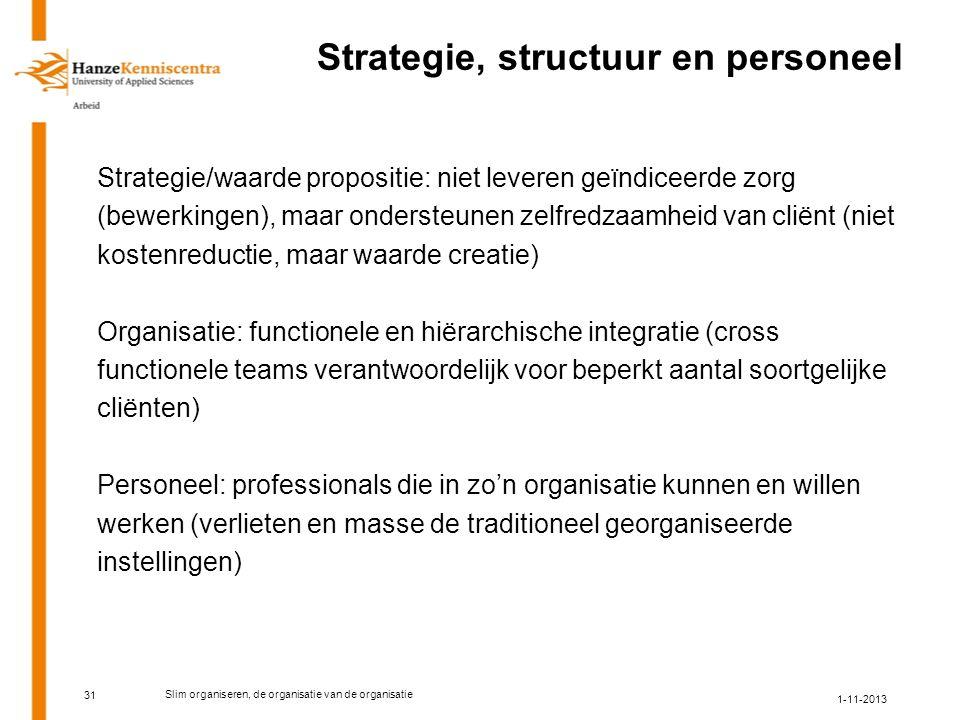 Strategie, structuur en personeel Strategie/waarde propositie: niet leveren geïndiceerde zorg (bewerkingen), maar ondersteunen zelfredzaamheid van cliënt (niet kostenreductie, maar waarde creatie) Organisatie: functionele en hiërarchische integratie (cross functionele teams verantwoordelijk voor beperkt aantal soortgelijke cliënten) Personeel: professionals die in zo'n organisatie kunnen en willen werken (verlieten en masse de traditioneel georganiseerde instellingen) 31 1-11-2013 Slim organiseren, de organisatie van de organisatie