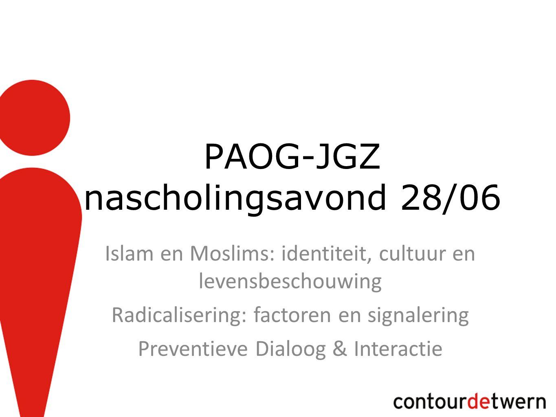 PAOG-JGZ nascholingsavond 28/06 Islam en Moslims: identiteit, cultuur en levensbeschouwing Radicalisering: factoren en signalering Preventieve Dialoog & Interactie