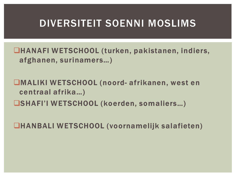  HANAFI WETSCHOOL (turken, pakistanen, indiers, afghanen, surinamers…)  MALIKI WETSCHOOL (noord- afrikanen, west en centraal afrika…)  SHAFI'I WETSCHOOL (koerden, somaliers…)  HANBALI WETSCHOOL (voornamelijk salafieten) DIVERSITEIT SOENNI MOSLIMS