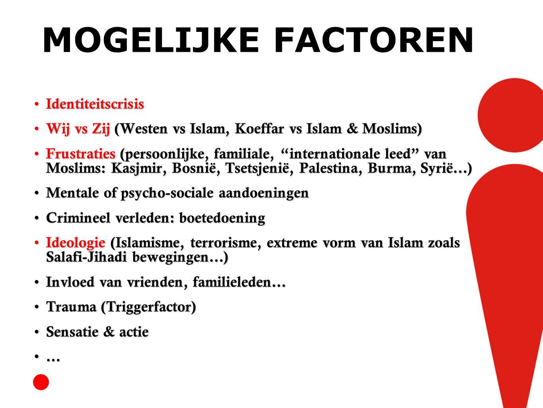 MOGELIJKE FACTOREN Identiteitscrisis Identiteitscrisis Wij vs Zij (Westen vs Islam, Koeffar vs Islam & Moslims) Wij vs Zij (Westen vs Islam, Koeffar vs Islam & Moslims) Frustraties (persoonlijke, familiale, internationale leed van Moslims: Kasjmir, Bosnië, Tsetsjenië, Palestina, Burma, Syrië…) Frustraties (persoonlijke, familiale, internationale leed van Moslims: Kasjmir, Bosnië, Tsetsjenië, Palestina, Burma, Syrië…) Mentale of psycho-sociale aandoeningen Mentale of psycho-sociale aandoeningen Crimineel verleden: boetedoening Crimineel verleden: boetedoening Ideologie (Islamisme, terrorisme, extreme vorm van Islam zoals Salafi-Jihadi bewegingen…) Ideologie (Islamisme, terrorisme, extreme vorm van Islam zoals Salafi-Jihadi bewegingen…) Invloed van vrienden, familieleden… Invloed van vrienden, familieleden… Trauma (Triggerfactor) Trauma (Triggerfactor) Sensatie & actie Sensatie & actie …