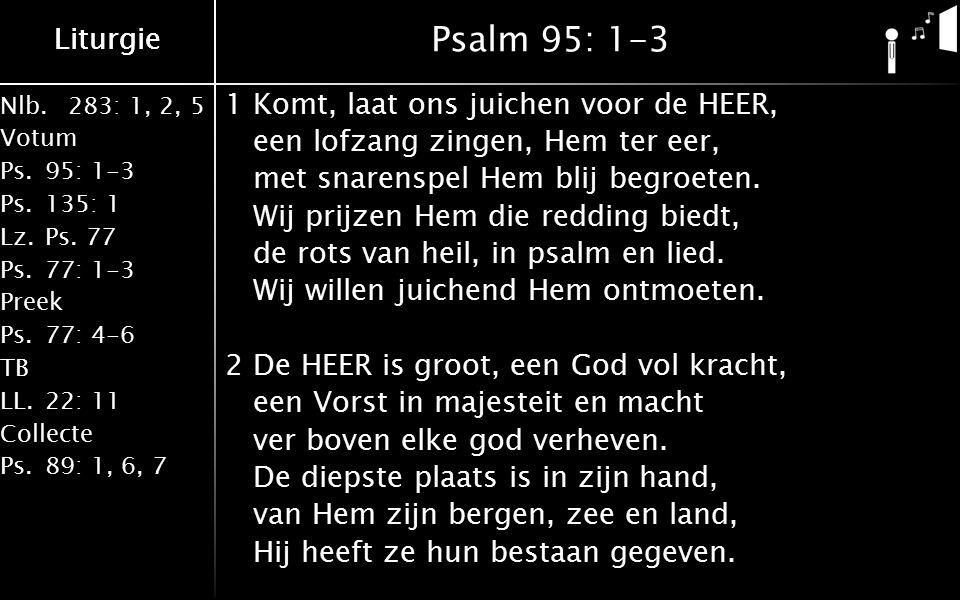 Nlb.283: 1, 2, 5 Votum Ps.95: 1-3 Ps.135: 1 Lz.Ps. 77 Ps.77: 1-3 Preek Ps.77: 4-6 TB LL.22: 11 Collecte Ps.89: 1, 6, 7 Liturgie Psalm 95: 1-3 1Komt, l