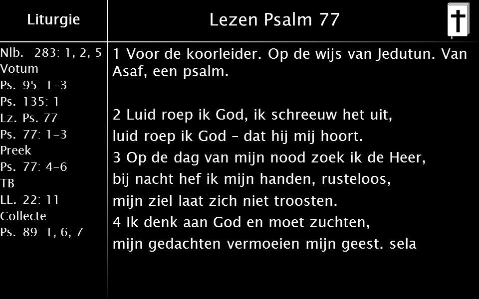 Nlb.283: 1, 2, 5 Votum Ps.95: 1-3 Ps.135: 1 Lz.Ps. 77 Ps.77: 1-3 Preek Ps.77: 4-6 TB LL.22: 11 Collecte Ps.89: 1, 6, 7 Liturgie Lezen Psalm 77 1 Voor