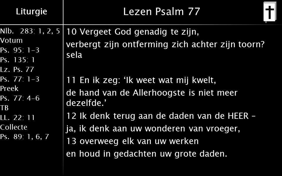 Liturgie Nlb.283: 1, 2, 5 Votum Ps.95: 1-3 Ps.135: 1 Lz.Ps. 77 Ps.77: 1-3 Preek Ps.77: 4-6 TB LL.22: 11 Collecte Ps.89: 1, 6, 7 Liturgie Lezen Psalm 7
