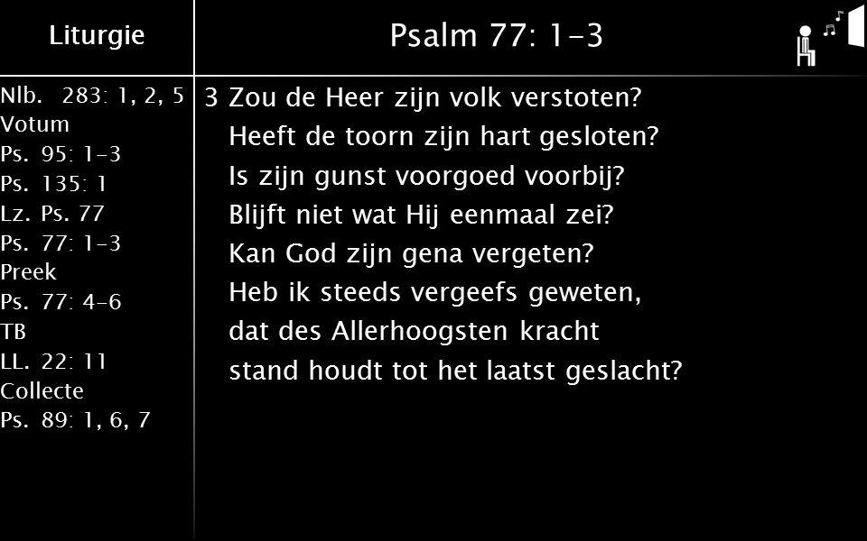 Liturgie Nlb.283: 1, 2, 5 Votum Ps.95: 1-3 Ps.135: 1 Lz.Ps. 77 Ps.77: 1-3 Preek Ps.77: 4-6 TB LL.22: 11 Collecte Ps.89: 1, 6, 7 Liturgie Psalm 77: 1-3