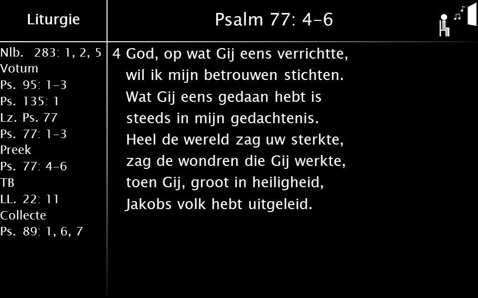 Nlb.283: 1, 2, 5 Votum Ps.95: 1-3 Ps.135: 1 Lz.Ps. 77 Ps.77: 1-3 Preek Ps.77: 4-6 TB LL.22: 11 Collecte Ps.89: 1, 6, 7 Liturgie Psalm 77: 4-6 4God, op