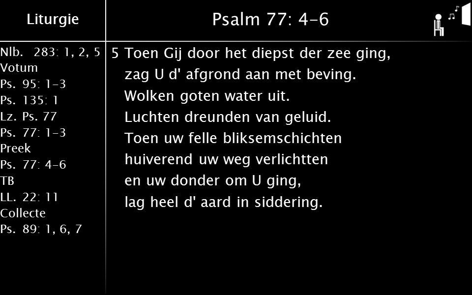 Liturgie Nlb.283: 1, 2, 5 Votum Ps.95: 1-3 Ps.135: 1 Lz.Ps. 77 Ps.77: 1-3 Preek Ps.77: 4-6 TB LL.22: 11 Collecte Ps.89: 1, 6, 7 Liturgie Psalm 77: 4-6