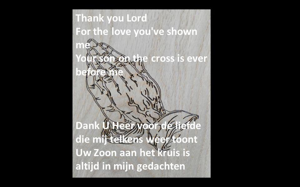 Thank you Lord For the love you've shown me Your son on the cross is ever before me Dank U Heer voor de liefde die mij telkens weer toont Uw Zoon aan