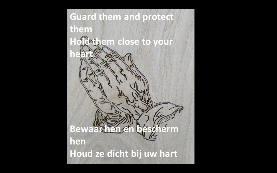 Guard them and protect them Hold them close to your heart Bewaar hen en bescherm hen Houd ze dicht bij uw hart