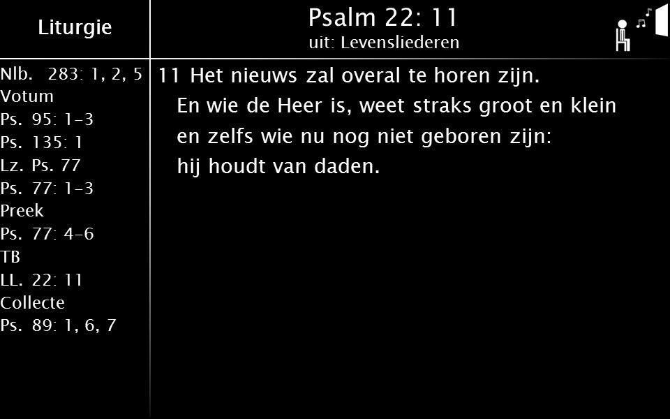 Nlb.283: 1, 2, 5 Votum Ps.95: 1-3 Ps.135: 1 Lz.Ps. 77 Ps.77: 1-3 Preek Ps.77: 4-6 TB LL.22: 11 Collecte Ps.89: 1, 6, 7 Liturgie Psalm 22: 11 uit: Leve