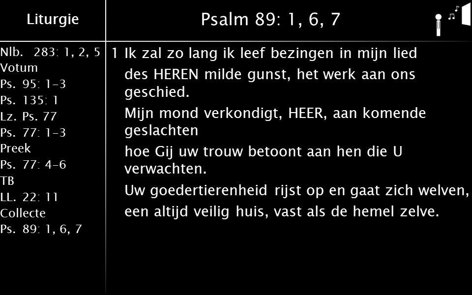 Nlb.283: 1, 2, 5 Votum Ps.95: 1-3 Ps.135: 1 Lz.Ps. 77 Ps.77: 1-3 Preek Ps.77: 4-6 TB LL.22: 11 Collecte Ps.89: 1, 6, 7 Liturgie Psalm 89: 1, 6, 7 1Ik