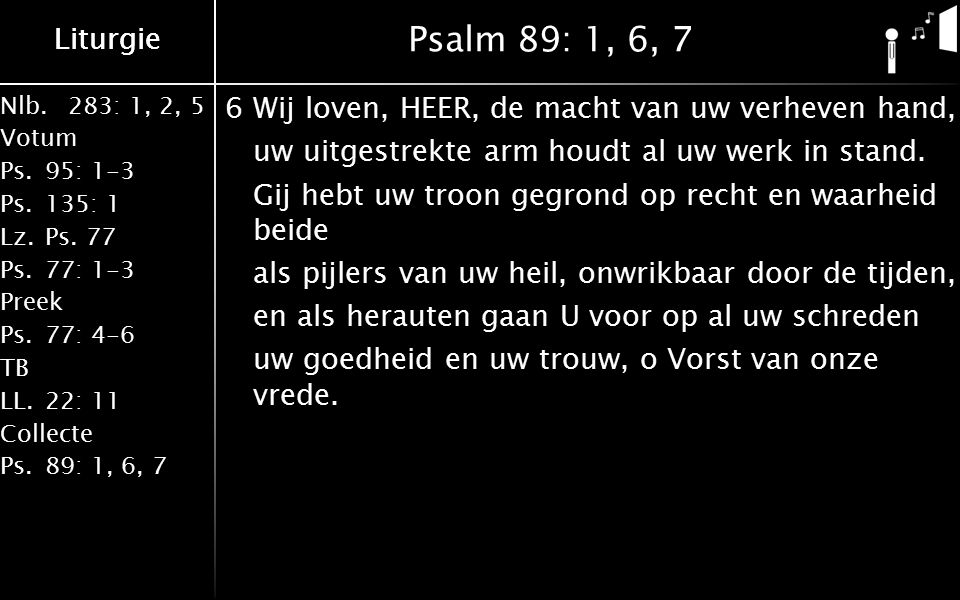 Liturgie Nlb.283: 1, 2, 5 Votum Ps.95: 1-3 Ps.135: 1 Lz.Ps. 77 Ps.77: 1-3 Preek Ps.77: 4-6 TB LL.22: 11 Collecte Ps.89: 1, 6, 7 Liturgie Psalm 89: 1,