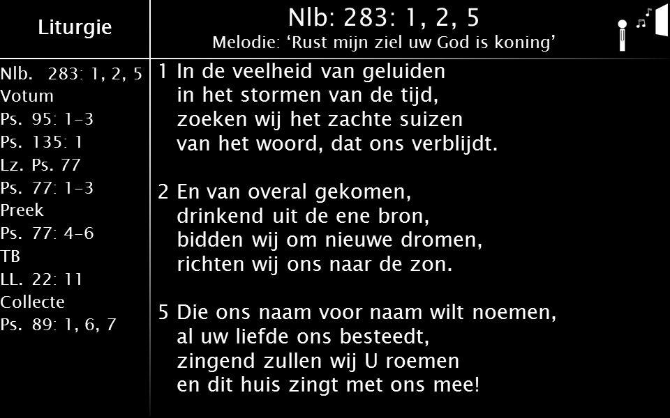 Nlb.283: 1, 2, 5 Votum Ps.95: 1-3 Ps.135: 1 Lz.Ps. 77 Ps.77: 1-3 Preek Ps.77: 4-6 TB LL.22: 11 Collecte Ps.89: 1, 6, 7 Liturgie Nlb: 283: 1, 2, 5 Melo