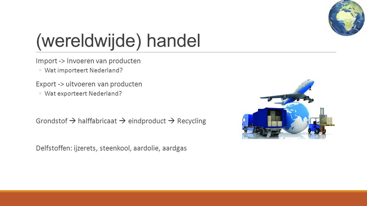 (wereldwijde) handel Import -> Invoeren van producten ◦Wat importeert Nederland.