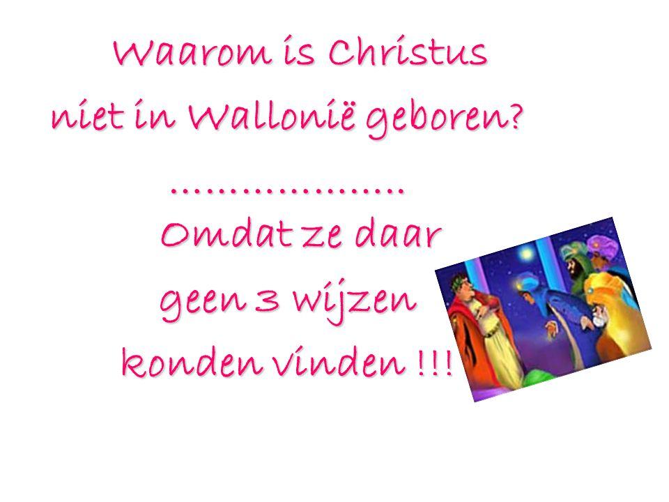 Waarom is Christus niet in Wallonië geboren? ……………….. Omdat ze daar geen 3 wijzen konden vinden !!!