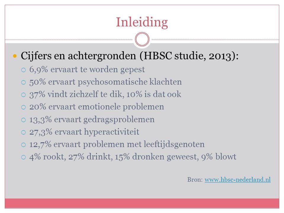 Inleiding Cijfers en achtergronden (HBSC studie, 2013):  6,9% ervaart te worden gepest  50% ervaart psychosomatische klachten  37% vindt zichzelf te dik, 10% is dat ook  20% ervaart emotionele problemen  13,3% ervaart gedragsproblemen  27,3% ervaart hyperactiviteit  12,7% ervaart problemen met leeftijdsgenoten  4% rookt, 27% drinkt, 15% dronken geweest, 9% blowt Bron: www.hbsc-nederland.nlwww.hbsc-nederland.nl