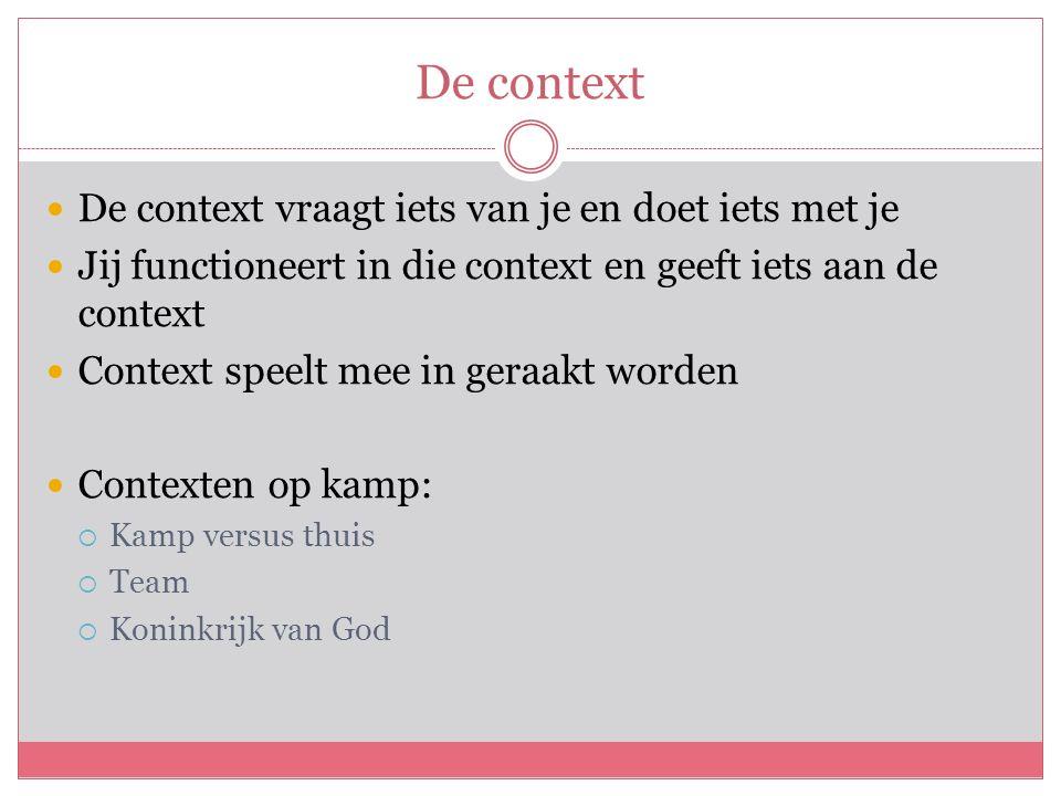 De context De context vraagt iets van je en doet iets met je Jij functioneert in die context en geeft iets aan de context Context speelt mee in geraakt worden Contexten op kamp:  Kamp versus thuis  Team  Koninkrijk van God