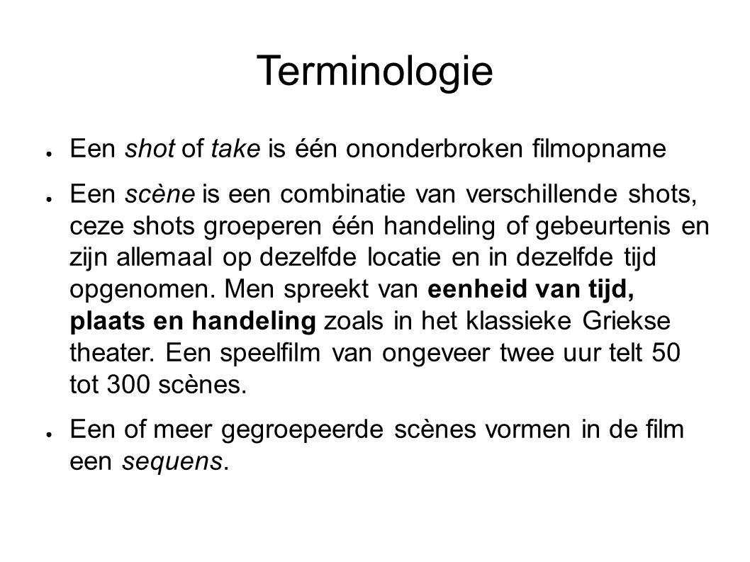 Terminologie ● Een shot of take is één ononderbroken filmopname ● Een scène is een combinatie van verschillende shots, ceze shots groeperen één handeling of gebeurtenis en zijn allemaal op dezelfde locatie en in dezelfde tijd opgenomen.