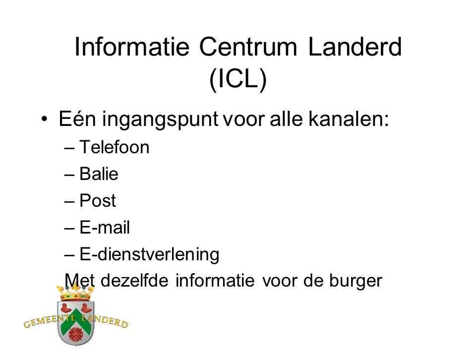 Informatie Centrum Landerd (ICL) Eén ingangspunt voor alle kanalen: –Telefoon –Balie –Post –E-mail –E-dienstverlening Met dezelfde informatie voor de burger
