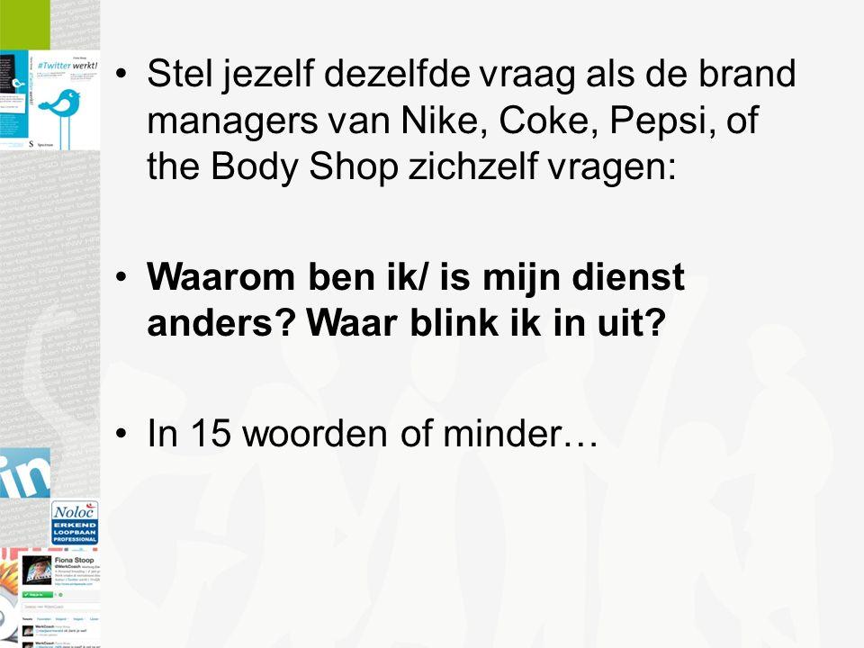 Stel jezelf dezelfde vraag als de brand managers van Nike, Coke, Pepsi, of the Body Shop zichzelf vragen: Waarom ben ik/ is mijn dienst anders.