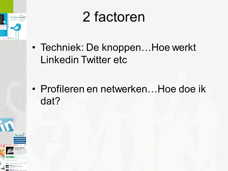 2 factoren Techniek: De knoppen…Hoe werkt Linkedin Twitter etc Profileren en netwerken…Hoe doe ik dat?