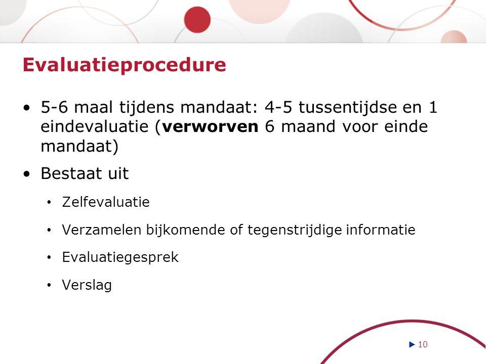 Evaluatieprocedure 5-6 maal tijdens mandaat: 4-5 tussentijdse en 1 eindevaluatie (verworven 6 maand voor einde mandaat) Bestaat uit Zelfevaluatie Verz