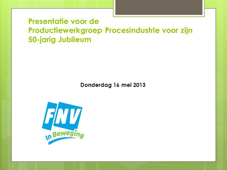 Presentatie voor de Productiewerkgroep Procesindustrie voor zijn 50-jarig Jubileum Donderdag 16 mei 2013