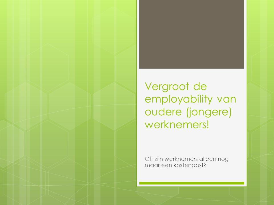Vergroot de employability van oudere (jongere) werknemers! Of, zijn werknemers alleen nog maar een kostenpost?