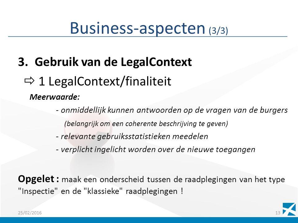 Business-aspecten (3/3) 3.Gebruik van de LegalContext  1 LegalContext/finaliteit Meerwaarde: - onmiddellijk kunnen antwoorden op de vragen van de burgers (belangrijk om een coherente beschrijving te geven) - relevante gebruiksstatistieken meedelen - verplicht ingelicht worden over de nieuwe toegangen Opgelet : maak een onderscheid tussen de raadplegingen van het type Inspectie en de klassieke raadplegingen .