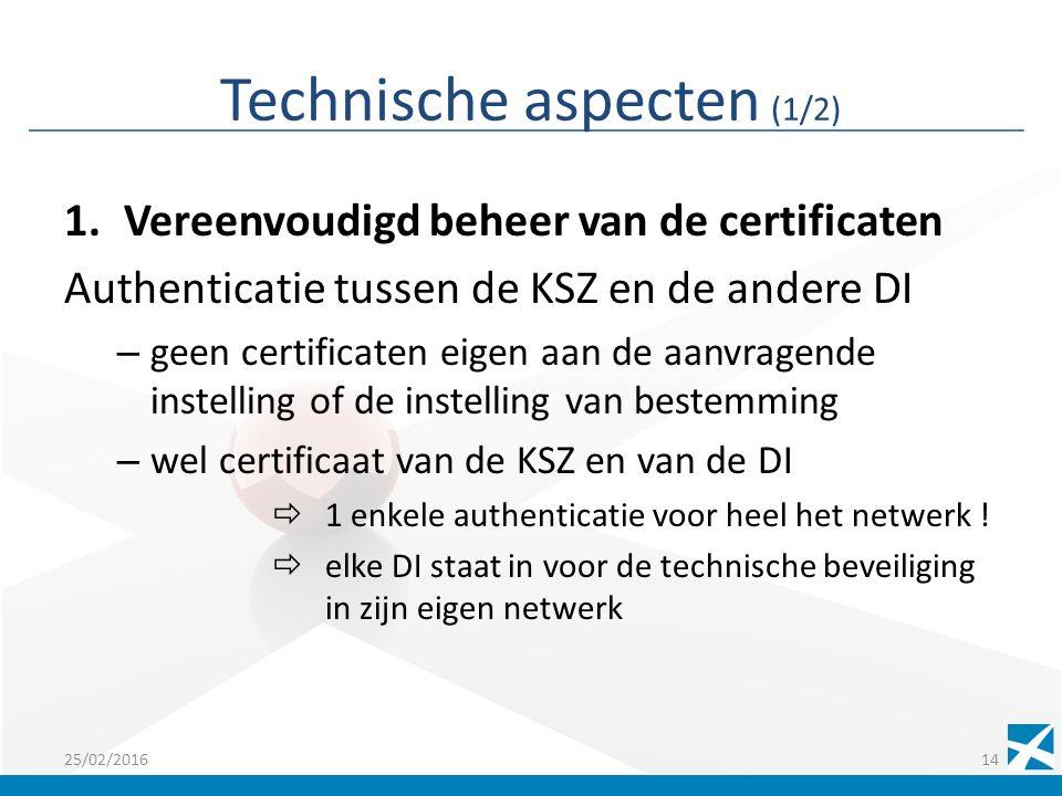 Technische aspecten (1/2) 1.Vereenvoudigd beheer van de certificaten Authenticatie tussen de KSZ en de andere DI – geen certificaten eigen aan de aanvragende instelling of de instelling van bestemming – wel certificaat van de KSZ en van de DI  1 enkele authenticatie voor heel het netwerk .