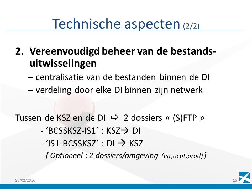 Technische aspecten (2/2) 2.Vereenvoudigd beheer van de bestands- uitwisselingen – centralisatie van de bestanden binnen de DI – verdeling door elke DI binnen zijn netwerk Tussen de KSZ en de DI  2 dossiers « (S)FTP » - 'BCSSKSZ-IS1' : KSZ  DI - 'IS1-BCSSKSZ' : DI  KSZ [ Optioneel : 2 dossiers/omgeving (tst,acpt,prod) ] 25/02/201615